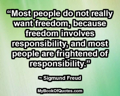 """""""Most people do not really want freedom, because freedom involves responsibility, and most people are frightened of responsibility."""" ~ Sigmund Freud"""