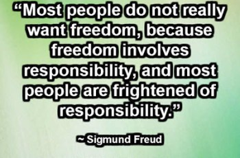 """Most people do not really want freedom, because freedom involves responsibility, and most people are frightened of responsibility."" ~ Sigmund Freud"