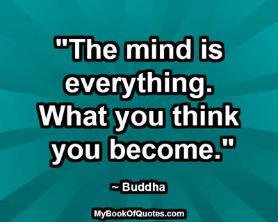 """""""The mind is everything. What you think you become."""" ~ Buddha"""