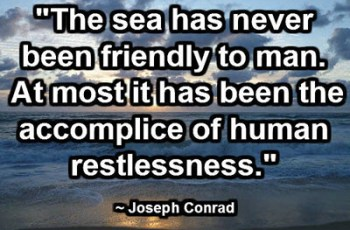 """The sea has never been friendly to man. At most it has been the accomplice of human restlessness."" ~ Joseph Conrad"