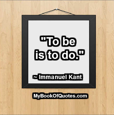 """To be is to do."" ~ Immanuel Kant"
