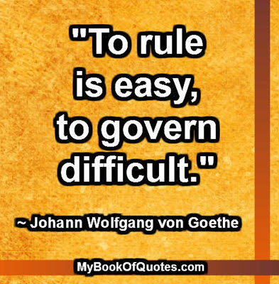 """""""To rule is easy, to govern difficult."""" ~ Johann Wolfgang von Goethe"""