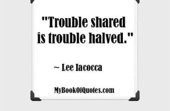 """Trouble shared is trouble halved."" ~ Lee Iacocca"