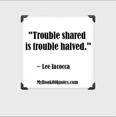 """""""Trouble shared is trouble halved."""" ~ Lee Iacocca"""