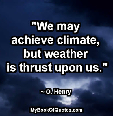 """We may achieve climate, but weather is thrust upon us."" ~ O. Henry"
