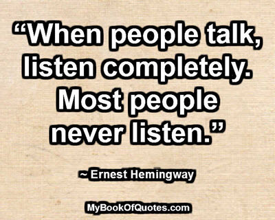 """When people talk, listen completely. Most people never listen."" ~ Ernest Hemingway"