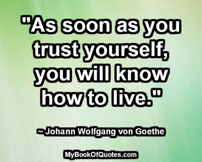 """As soon as you trust yourself, you will know how to live."" ~ Johann Wolfgang von Goethe"