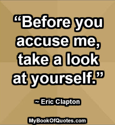 """""""Before you accuse me, take a look at yourself."""" ~ Eric Clapton"""