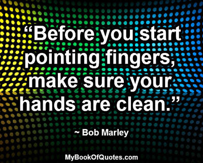 """Before you start pointing fingers, make sure your hands are clean."" ~ Bob Marley"