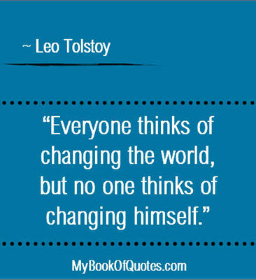 """""""Everyone thinks of changing the world, but no one thinks of changing himself."""" ~ Leo Tolstoy"""