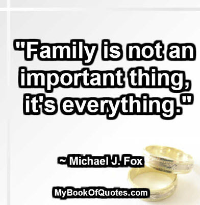 """Family is not an important thing, it's everything."" ~ Michael J. Fox"