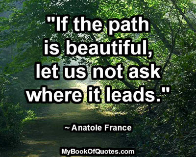"""If the path is beautiful, let us not ask where it leads."" ~ Anatole France"