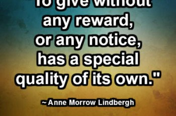 """To give without any reward, or any notice, has a special quality of its own."" ~ Anne Morrow Lindbergh"