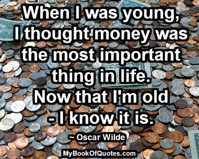 When I was young, I thought money was the most important thing in life. Now that I'm old - I know it is. ~ Oscar Wilde