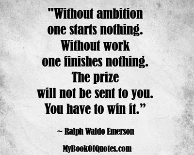 """""""Without ambition one starts nothing. Without work one finishes nothing. The prize will not be sent to you. You have to win it."""" ~ Ralph Waldo Emerson"""