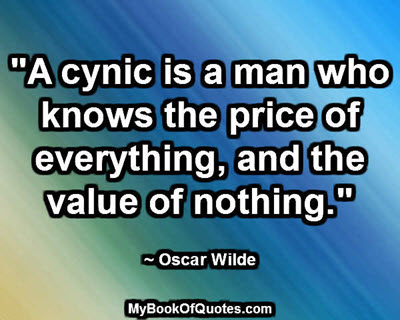 """A cynic is a man who knows the price of everything, and the value of nothing."" ~ Oscar Wilde"