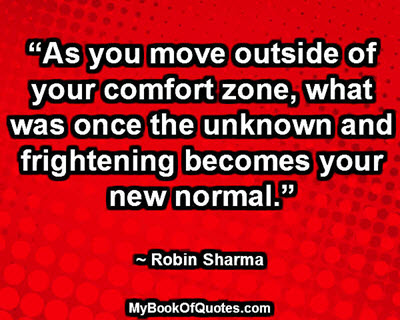 """As you move outside of your comfort zone, what was once the unknown and frightening becomes your new normal."" ~ Robin Sharma"