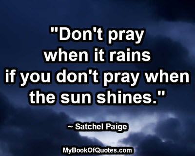 """""""Don't pray when it rains if you don't pray when the sun shines."""" ~ Satchel Paige"""