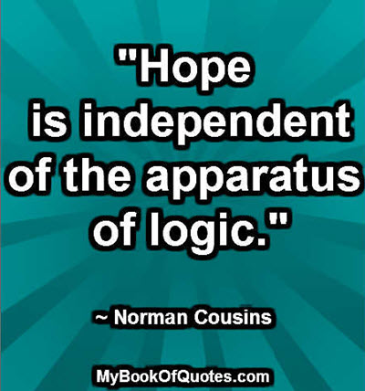 """""""Hope is independent of the apparatus of logic."""" ~ Norman Cousins"""