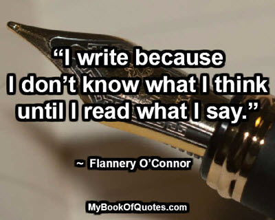 """I write because I don't know what I think until I read what I say."" ~ Flannery O'Connor"