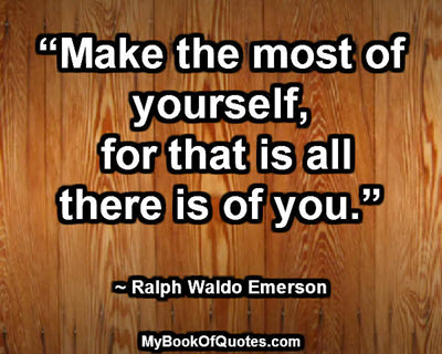 """Make the most of yourself, for that is all there is of you."" ~ Ralph Waldo Emerson"