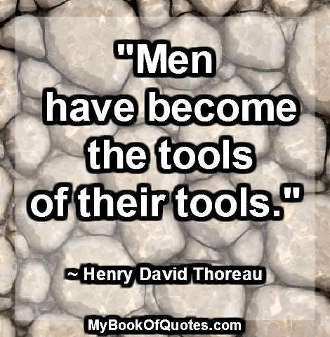 """""""Men have become the tools of their tools."""" ~ Henry David Thoreau"""