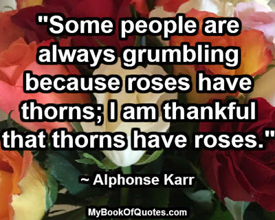"""Some people are always grumbling because roses have thorns; I am thankful that thorns have roses."" ~ Alphonse Karr"