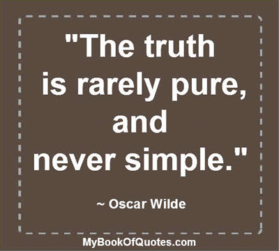 """The truth is rarely pure, and never simple."" ~ Oscar Wilde"