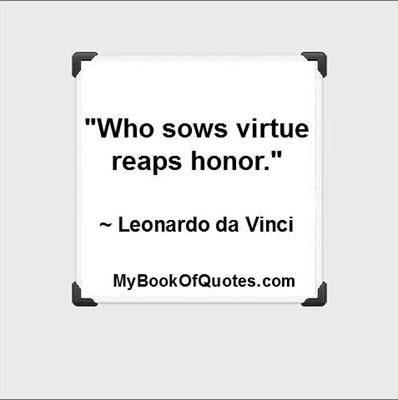 """Who sows virtue reaps honor."" ~ Leonardo da Vinci"