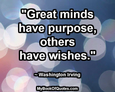 """""""Great minds have purpose, others have wishes."""" ~ Washington Irving"""