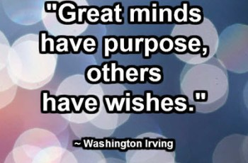 """Great minds have purpose, others have wishes."" ~ Washington Irving"