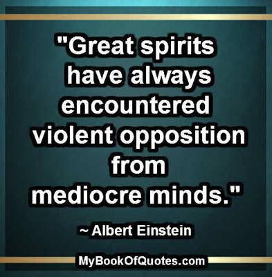"""Great spirits have always encountered violent opposition from mediocre minds."" ~ Albert Einstein"