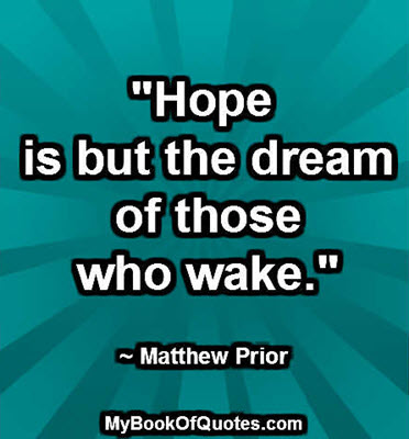 """Hope is but the dream of those who wake."" ~ Matthew Prior"
