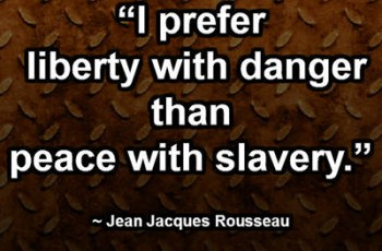"""I prefer liberty with danger than peace with slavery."" ~ Jean Jacques Rousseau"