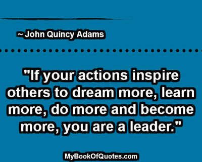 """""""If your actions inspire others to dream more, learn more, do more and become more, you are a leader."""" ~ John Quincy Adams"""