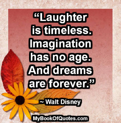 """""""Laughter is timeless. Imagination has no age. And dreams are forever."""" ~ Walt Disney"""