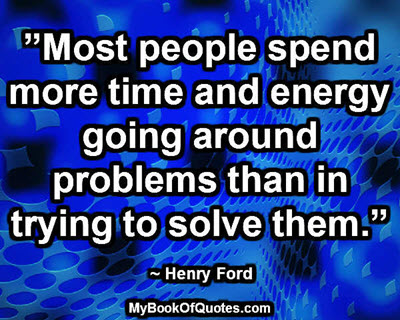 """""""Most people spend more time and energy going around problems than in trying to solve them."""" ~ Henry Ford"""