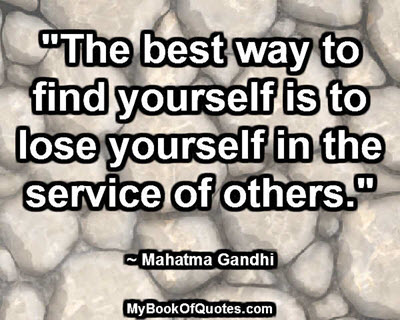 """The best way to find yourself is to lose yourself in the service of others."" ~ Mahatma Gandhi"