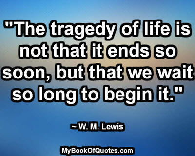"""""""The tragedy of life is not that it ends so soon, but that we wait so long to begin it."""" ~ W. M. Lewis"""