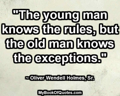 """The young man knows the rules, but the old man knows the exceptions."" ~ Oliver Wendell Holmes, Sr."