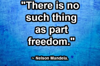 """There is no such thing as part freedom."" ~ Nelson Mandela"