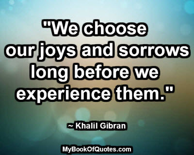 """We choose our joys and sorrows long before we experience them."" ~ Khalil Gibran"
