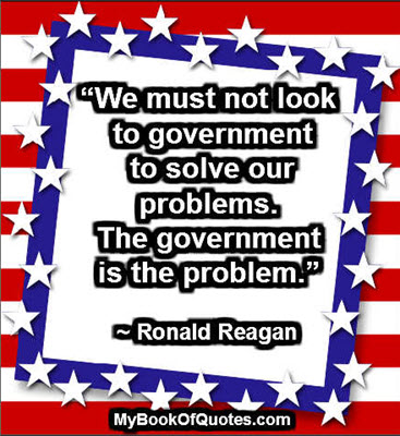 """We must not look to government to solve our problems. The government is the problem."" ~ Ronald Reagan"