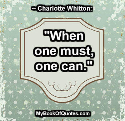 """""""When one must, one can."""" ~ Charlotte Whitton"""
