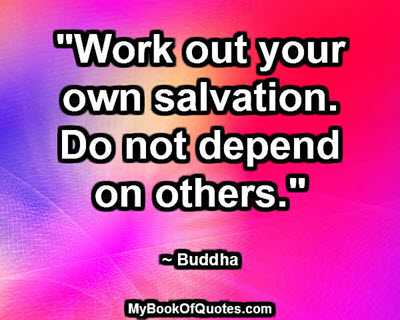 """Work out your own salvation. Do not depend on others."" ~ Buddha"