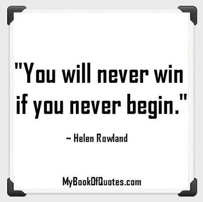 """""""You will never win if you never begin."""" ~ Helen Rowland"""