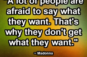 """A lot of people are afraid to say what they want. That's why they don't get what they want."" ~ Madonna"