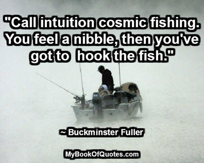 """""""Call intuition cosmic fishing. You feel a nibble, then you've got to hook the fish."""" ~ Buckminster Fuller"""