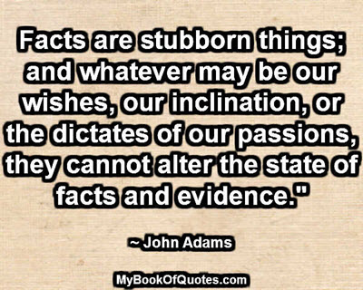 """""""Facts are stubborn things; and whatever may be our wishes, our inclination, or the dictates of our passions, they cannot alter the state of facts and evidence."""" ~ John Adams"""