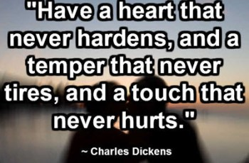"""Have a heart that never hardens, and a temper that never tires, and a touch that never hurts."" ~ Charles Dickens"